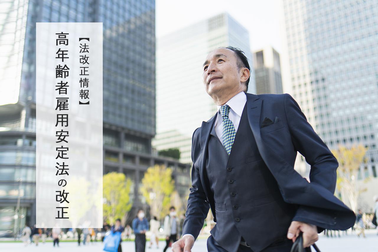 【法改正情報】高年齢者雇用安定法の改正 ~企業実務への影響は?~