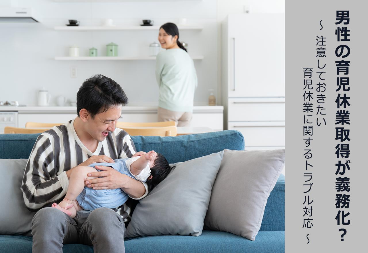 男性の育児休業取得が義務化? ~注意しておきたい育児休業に関するトラブル対応~