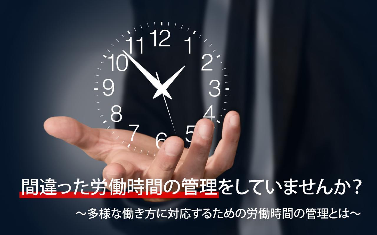 間違った労働時間の管理をしていませんか? ~多様な働き方に対応するための労働時間の管理とは~